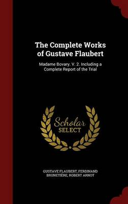 The Complete Works of Gustave Flaubert: Madame Bovary. V. 2. Including a Complete Report of the Trial