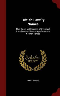 British Family Names; Their Origin and Meaning, with Lists of Scandinavian, Frisian, Anglo-Saxon and Norman Names