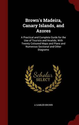 Brown's Madeira, Canary Islands, and Azores: A Practical and Complete Guide for the Use of Tourists and Invalids; With Twenty Coloured Maps and Plans and Numerous Sectional and Other Diagrams