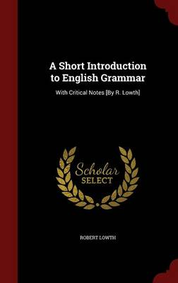 A Short Introduction to English Grammar: With Critical Notes [By R. Lowth]