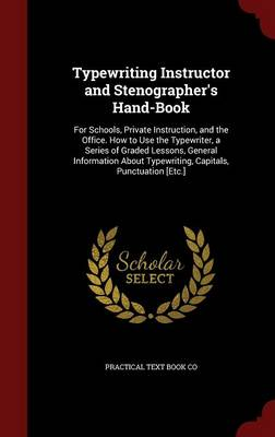 Typewriting Instructor and Stenographer's Hand-Book: For Schools, Private Instruction, and the Office. How to Use the Typewriter, a Series of Graded Lessons, General Information about Typewriting, Capitals, Punctuation [Etc.]
