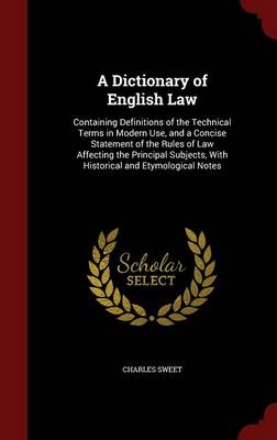 A Dictionary of English Law Containing Definitions of the Technical Terms in Modern Use, and a Concise Statement of the Rules of Law Affecting the Principal Subjects, with Historical and Etymological Notes