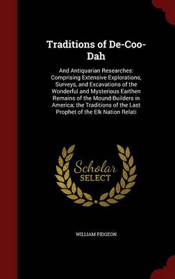 Traditions of de-Coo-Dah: And Antiquarian Researches: Comprising Extensive Explorations, Surveys, and Excavations of the Wonderful and Mysterious Earthen Remains of the Mound-Builders in America; The Traditions of the Last Prophet of the Elk Nation Relati