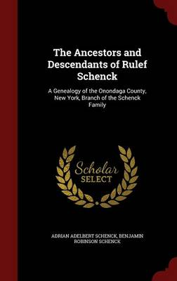 The Ancestors and Descendants of Rulef Schenck: A Genealogy of the Onondaga County, New York, Branch of the Schenck Family
