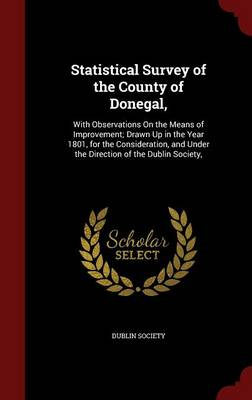 Statistical Survey of the County of Donegal,: With Observations on the Means of Improvement; Drawn Up in the Year 1801, for the Consideration, and Under the Direction of the Dublin Society,