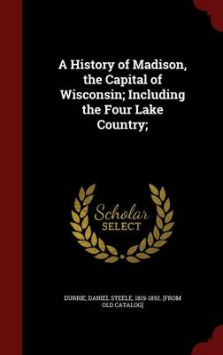A History of Madison, the Capital of Wisconsin; Including the Four Lake Country