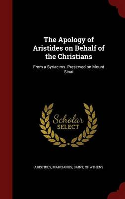 The Apology of Aristides on Behalf of the Christians: From a Syriac Ms. Preserved on Mount Sinai