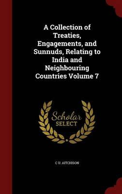 A Collection of Treaties, Engagements, and Sunnuds, Relating to India and Neighbouring Countries; Volume 7