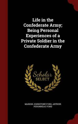 Life in the Confederate Army; Being Personal Experiences of a Private Soldier in the Confederate Army