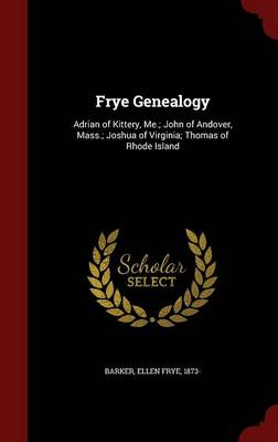 Frye Genealogy: Adrian of Kittery, Me.; John of Andover, Mass.; Joshua of Virginia; Thomas of Rhode Island