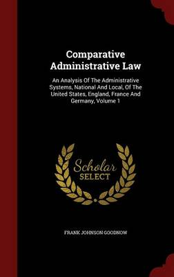 Comparative Administrative Law: An Analysis of the Administrative Systems, National and Local, of the United States, England, France and Germany; Volume 1