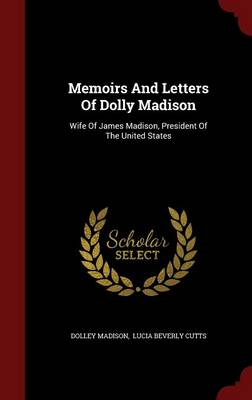 Memoirs and Letters of Dolly Madison: Wife of James Madison, President of the United States