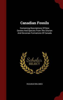 Canadian Fossils: Containing Descriptions of New Genera and Species from the Silurian and Devonian Formations of Canada