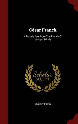 Cesar Franck: A Translation from the French of Vincent D'Indy