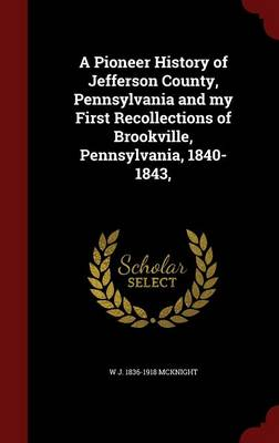 A Pioneer History of Jefferson County, Pennsylvania and My First Recollections of Brookville, Pennsylvania, 1840-1843