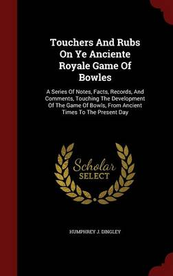 Touchers and Rubs on Ye Anciente Royale Game of Bowles: A Series of Notes, Facts, Records, and Comments, Touching the Development of the Game of Bowls, from Ancient Times to the Present Day