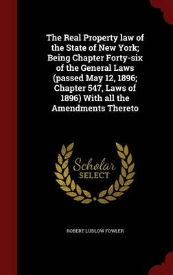 The Real Property Law of the State of New York; Being Chapter Forty-Six of the General Laws (Passed May 12, 1896; Chapter 547, Laws of 1896) with All the Amendments Thereto
