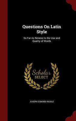 Questions on Latin Style: So Far as Relates to the Use and Quality of Words