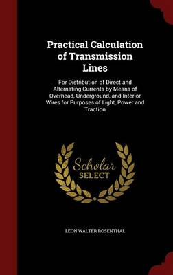 Practical Calculation of Transmission Lines: For Distribution of Direct and Alternating Currents by Means of Overhead, Underground, and Interior Wires for Purposes of Light, Power and Traction