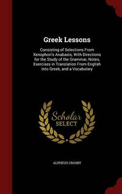 Greek Lessons: Consisting of Selections from Xenophon's Anabasis, with Directions for the Study of the Grammar, Notes, Exercises in Translation from English Into Greek, and a Vocabulary