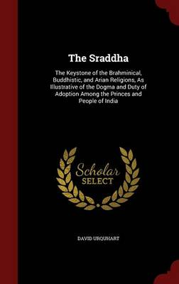 The Sraddha: The Keystone of the Brahminical, Buddhistic, and Arian Religions, as Illustrative of the Dogma and Duty of Adoption Among the Princes and People of India