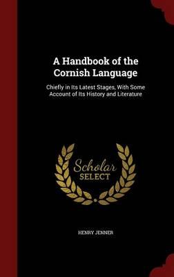A Handbook of the Cornish Language: Chiefly in Its Latest Stages with Some Account of Its History and Literature