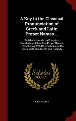 A Key to the Classical Pronunciation of Greek and Latin Proper Names ...: To Which Is Added, a Complete Vocabulary of Scripture Proper Names ... Concluding with Observations on the Greek and Latin Accent and Quantity