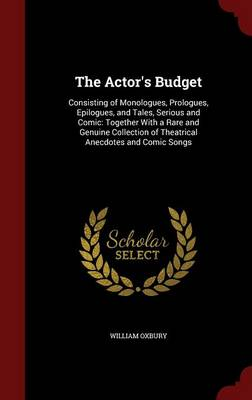 The Actor's Budget: Consisting of Monologues, Prologues, Epilogues, and Tales, Serious and Comic: Together with a Rare and Genuine Collection of Theatrical Anecdotes and Comic Songs