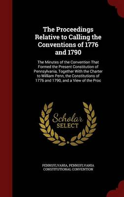The Proceedings Relative to Calling the Conventions of 1776 and 1790: The Minutes of the Convention That Formed the Present Constitution of Pennsylvania, Together with the Charter to William Penn, the Constitutions of 1776 and 1790, and a View of the Proc