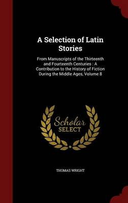A Selection of Latin Stories: From Manuscripts of the Thirteenth and Fourteenth Centuries: A Contribution to the History of Fiction During the Middle Ages, Volume 8