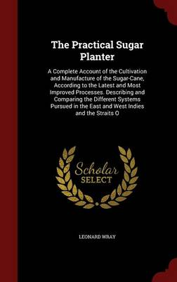 The Practical Sugar Planter: A Complete Account of the Cultivation and Manufacture of the Sugar-Cane, According to the Latest and Most Improved Processes. Describing and Comparing the Different Systems Pursued in the East and West Indies and the Straits O