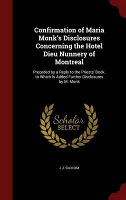 Confirmation of Maria Monk's Disclosures Concerning the Hotel Dieu Nunnery of Montreal: Preceded by a Reply to the Priests' Book. to Which Is Added Further Disclosures by M. Monk