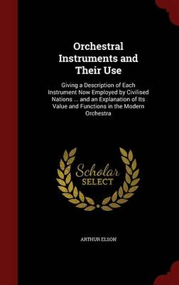 Orchestral Instruments and Their Use: Giving a Description of Each Instrument Now Employed by Civilised Nations ... and an Explanation of Its Value and Functions in the Modern Orchestra