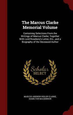 The Marcus Clarke Memorial Volume: Containing Selections from the Writings of Marcus Clarke, Together with Lord Rosebery's Letter, Etc., and a Biography of the Deceased Author