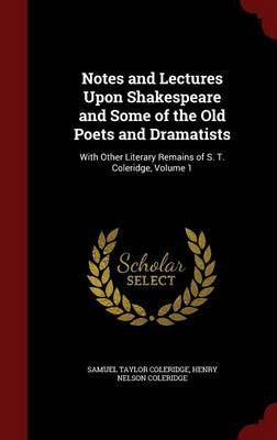 Notes and Lectures Upon Shakespeare and Some of the Old Poets and Dramatists: With Other Literary Remains of S. T. Coleridge, Volume 1