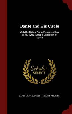 Dante and His Circle: With the Italian Poets Preceding Him. (1100-1200-1300). a Collection of Lyrics