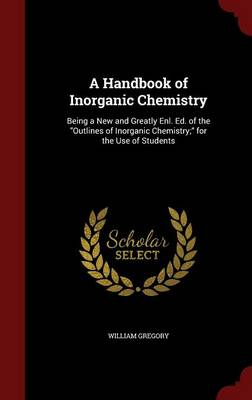 A Handbook of Inorganic Chemistry: Being a New and Greatly Enl. Ed. of the Outlines of Inorganic Chemistry; For the Use of Students