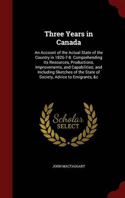 Three Years in Canada: An Account of the Actual State of the Country in 1826-7-8. Comprehending Its Resources, Productions, Improvements, and Capabilities; And Including Sketches of the State of Society, Advice to Emigrants, &C