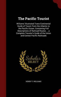 The Pacific Tourist: Williams' Illustrated Trans-Continental Guide of Travel, from the Atlantic to the Pacific Ocean. Containing Full Descriptions of Railroad Routes ... a Complete Traveler's Guide of the Union and Central Pacific Railroads