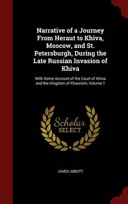 Narrative of a Journey from Heraut to Khiva, Moscow, and St. Petersburgh, During the Late Russian Invasion of Khiva: With Some Account of the Court of Khiva and the Kingdom of Khaurism; Volume 1