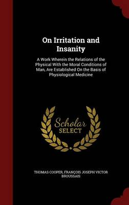 On Irritation and Insanity: A Work Wherein the Relations of the Physical with the Moral Conditions of Man, Are Established on the Basis of Physiological Medicine