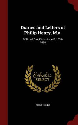 Diaries and Letters of Philip Henry, M.A.: Of Broad Oak, Flintshire, A.D. 1631-1696
