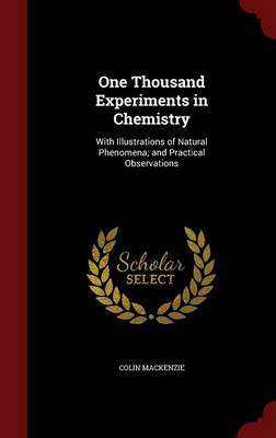 One Thousand Experiments in Chemistry: With Illustrations of Natural Phenomena; And Practical Observations