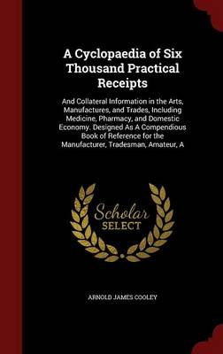 A Cyclopaedia of Six Thousand Practical Receipts: And Collateral Information in the Arts, Manufactures, and Trades, Including Medicine, Pharmacy, and Domestic Economy. Designed as a Compendious Book of Reference for the Manufacturer, Tradesman, Amateur, a