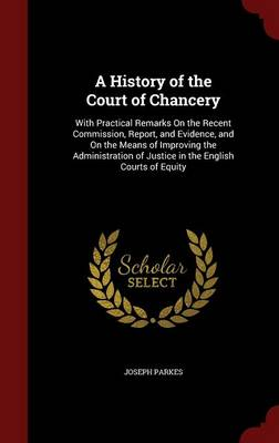 A History of the Court of Chancery: With Practical Remarks on the Recent Commission, Report, and Evidence, and on the Means of Improving the Administration of Justice in the English Courts of Equity