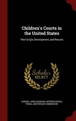 Children's Courts in the United States: Their Origin, Development, and Results