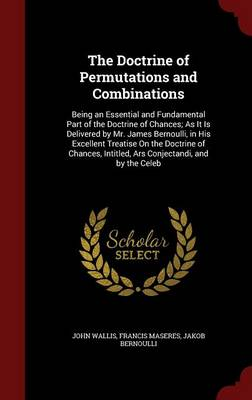 The Doctrine of Permutations and Combinations: Being an Essential and Fundamental Part of the Doctrine of Chances; As It Is Delivered by Mr. James Bernoulli, in His Excellent Treatise on the Doctrine of Chances, Intitled, Ars Conjectandi, and by the Celeb