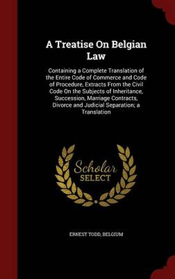 A Treatise on Belgian Law: Containing a Complete Translation of the Entire Code of Commerce and Code of Procedure, Extracts from the Civil Code on the Subjects of Inheritance, Succession, Marriage Contracts, Divorce and Judicial Separation; A Translation