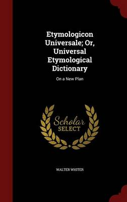 Etymologicon Universale; Or, Universal Etymological Dictionary: On a New Plan