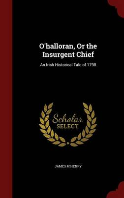 O'Halloran, or the Insurgent Chief: An Irish Historical Tale of 1798
